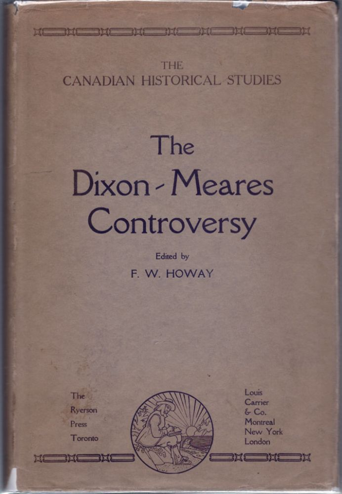 The Dixon-Meares Controversy. Containing Remarks on the Voyages of John Meares by George Dixon, An Answer to Mr. George Dixon by John Meares, and Further Remarks on the Voyages of John Meares, by George Dixon. The Canadian Historical Studies, A Library of Historical Research. General Editor, Lorne Pierce. Frederic W. HOWAY.