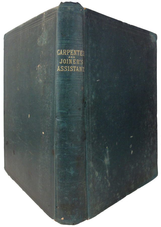 The Carpenter and Joiner's Assistant: Being a Comprehensive Treatise on the Selection, Preparation, and Strength of Materials, and the Mechanical Principles of Framing, with their Application in Carpentry, Joinery, and Hand Railing; Also, A Complete Treatise on Lines; and an Illustrated Glossary of Terms used in Architecture and Building. James NEWLANDS.