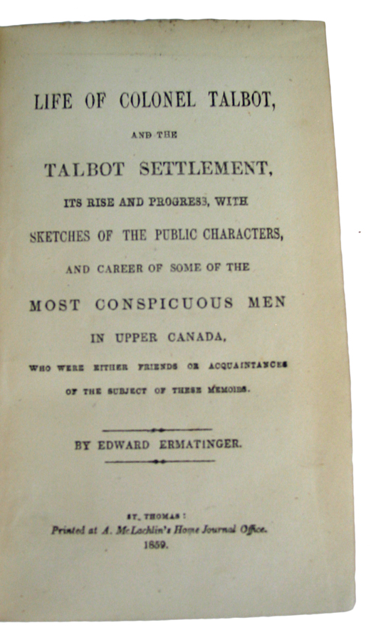 Life of Colonel Talbot, and the Talbot Settlement, Its Rise and Progress, with Sketches of the Public Characters, and career of some of the Most Conspicuous Men in Upper Canada, who were either friends or acquaintances of the subject of these memoirs. Edward ERMATINGER.