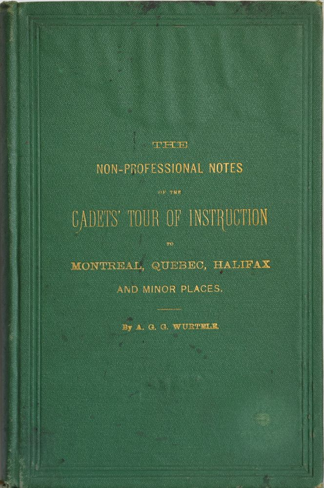 The Non-Professional Notes of the Cadets' Tour of Instruction to Montreal, Quebec, Halifax, and Minor Places. A work written for the information of the Canadian Public, and forming an interesting supplement to the published official reports. A. G. G. WURTELE.