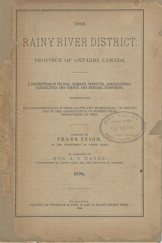 The Rainy River District, Province of Ontario, Canada. An Illustrated Description of its Soil, Climate, Products, Area, Agricultural Capabilities and Timber and Mineral Resources. The Laws and Information pertaining to Free Grants and Homesteads; To Mining and to the Preservation of Forest from destruction by Fire. Frank YEIGH.