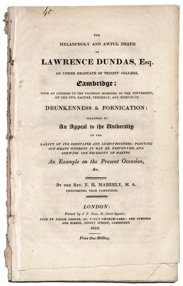 The Melancholy and Awful Death of Lawrence Dundas, Esq. An Under Graduate of Trinity College, Cambridge: With an address to the younger members of the University, on the evil nature, tendency, and effects of Drunkenness & Fornication: followed by An Appeal to the University on the laxity of its discipline and licentiousness; pointing out means whereby it may be prevented, and shewing the necessity of making An Example on the Present Occasion, &c. F. H. MABERLY.