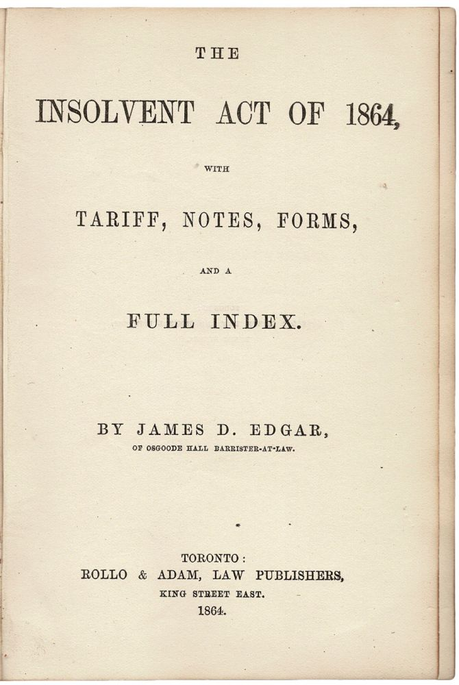 The Insolvent Act of 1864, with Tariff, Notes, Forms, and a Full Index. James D. EDGAR.