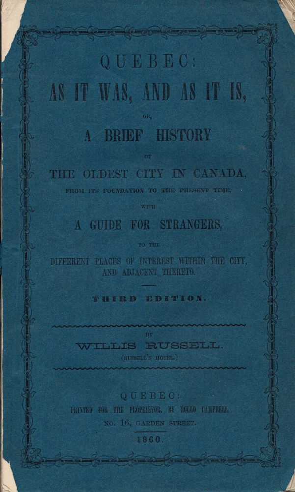 Quebec: As It Was, and As It Is, or A Brief History of The Oldest City in Canada, from its foundation to the present time, with A Guide for Strangers, to the different places of interest within the City, and adjacent thereto. Third Edition. By Willis Russell, (Russell's Hotel). Willis RUSSELL.