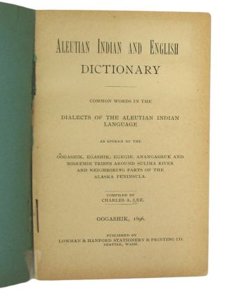 Aleutian Indian and English Dictionary. Common words in the Dialects of the Aleutian Indian Language, as spoken by the Oogashik, Egashik, Egegik, Anangashuk and Misremie Tribes around Sulima River and Neighboring parts of the Alaska Peninsula.