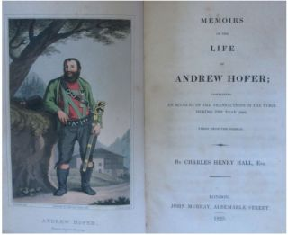 Memoirs of the Life of Andrew Hofer: containing an Account of the Transacti ons in the Tyrol During the Year 1809. (Translated) by Charles Henry Hall.