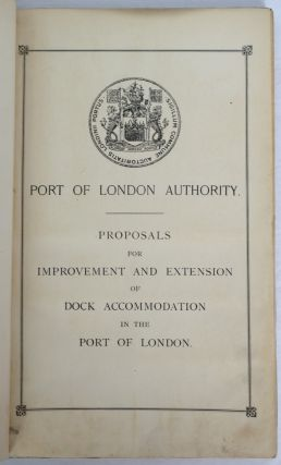Proposals for Improvement and Extension of Dock Accommodation in the Port of London. PORT OF LONDON