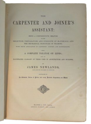 The Carpenter and Joiner's Assistant: Being a Comprehensive Treatise on the Selection, Preparation, and Strength of Materials, and the Mechanical Principles of Framing, with their Application in Carpentry, Joinery, and Hand Railing; Also, A Complete Treatise on Lines; and an Illustrated Glossary of Terms used in Architecture and Building.