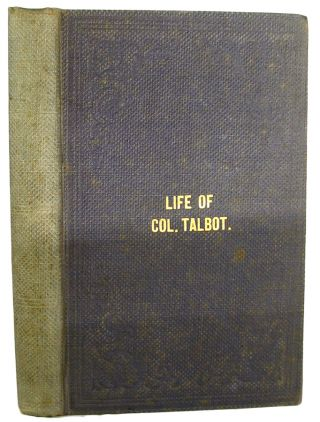 Life of Colonel Talbot, and the Talbot Settlement, Its Rise and Progress, with Sketches of the Public Characters, and career of some of the Most Conspicuous Men in Upper Canada, who were either friends or acquaintances of the subject of these memoirs.