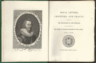 Royal Letters, Charters, and Tracts, Relating to the Colonization of New Scotland, and the Institution of the Order of Knight Baronets of Nova Scotia. 1621-1638.