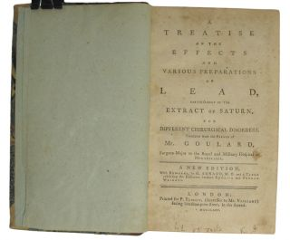 A Treatise on the Effects and Various Preparations of LEAD, particularly of the Extract of Saturn, for Different Chirurgical Disorders. Translated from the French of Mr. Goulard, Surgeon-Major to the Royal and Military Hspital at Montpellier.